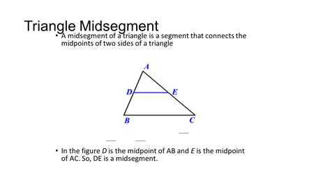 <strong>Triangle</strong> Midsegment A midsegment of a <strong>triangle</strong> is a segment that connects the midpoints of two sides of a <strong>triangle</strong> In the figure D is the midpoint of AB.