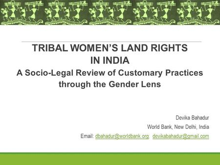 TRIBAL WOMEN'S LAND RIGHTS <strong>IN</strong> <strong>INDIA</strong> A Socio-Legal Review of Customary Practices through the <strong>Gender</strong> Lens Devika Bahadur World Bank, New Delhi, <strong>India</strong> Email: