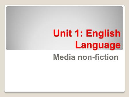 Unit 1: English Language Media non-fiction. Unit 1 We are learning to:We are learning by: Evaluate the key requirements for Unit 1 of the English Language.