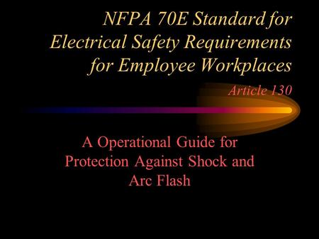 NFPA 70E Standard for <strong>Electrical</strong> Safety Requirements for Employee Workplaces Article 130 A Operational Guide for Protection Against Shock and Arc Flash.