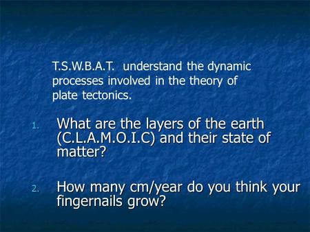 1. What are the layers <strong>of</strong> the earth (C.L.A.M.O.I.C) and their state <strong>of</strong> matter? 2. How many cm/year do you think your fingernails grow? T.S.W.B.A.T. understand.