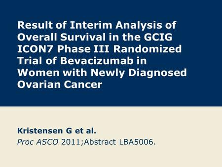Result of Interim Analysis of Overall Survival in the GCIG ICON7 Phase III Randomized Trial of Bevacizumab in Women with Newly Diagnosed Ovarian Cancer.