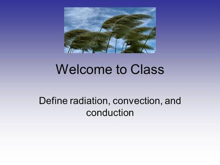 Welcome to Class Define radiation, convection, and conduction.