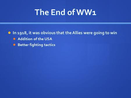 The End of WW1 In 1918, it was obvious that the Allies were going to win In 1918, it was obvious that the Allies were going to win Addition of the USA.