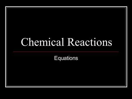 Chemical Reactions Equations. Chemical Equations and Reactions Law of conservation of mass – during a chemical reaction, the total mass of the reacting.