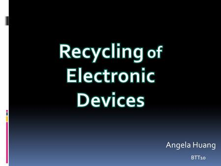 BTT10 Angela Huang.  Recycling of electronic devices is when your devices is not working (such as laptop, TV, phone, battery) and you put them in a recycled.