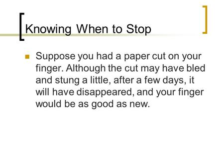 Knowing When to Stop Suppose you had a paper cut on your finger. Although the cut may have bled and stung a little, after a few days, it will have disappeared,