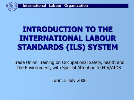 INTRODUCTION TO THE INTERNATIONAL LABOUR STANDARDS (ILS) SYSTEM Trade Union Training on Occupational Safety, health and the Environment, with Special Attention.