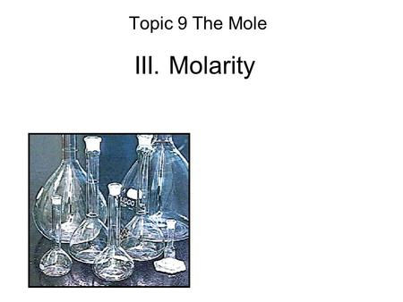 III. Molarity Topic 9 The Mole. A. Molarity Concentration of a solution. total combined volume substance being dissolved.