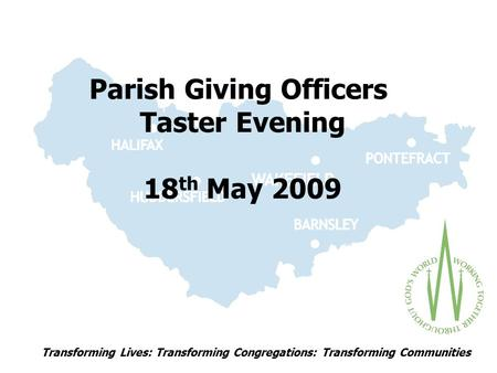 Transforming Lives: Transforming Congregations: Transforming Communities Parish Giving Officers Taster Evening 18 th May 2009.