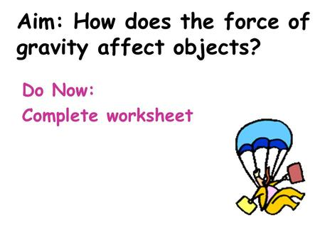 Aim: How does the force of gravity affect objects? Do Now: Complete worksheet.
