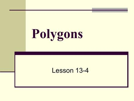 Polygons Lesson 13-4. What is a polygon? A polygon is a simple, closed, two-dimensional figure formed by three or more line segments (sides). Closed?