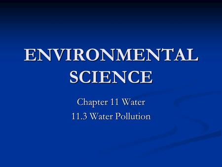 ENVIRONMENTAL SCIENCE Chapter 11 Water 11.3 Water Pollution.