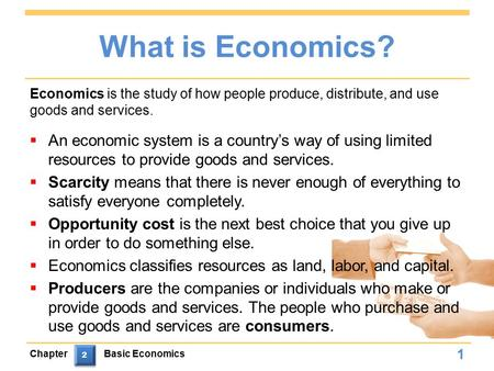 What is Economics?  An economic system is a country's way of using limited resources to provide goods and services.  Scarcity means that there is never.