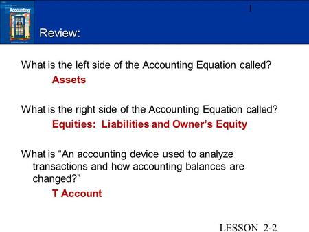 Review: What is the left side of the Accounting Equation called? Assets What is the right side of the Accounting Equation called? Equities: Liabilities.