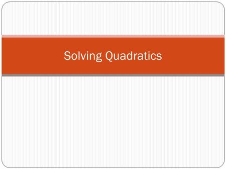 Solving Quadratics. Methods for Solving Quadratics Graphing Factoring Square Root Method Completing the Square Quadratic Formula.