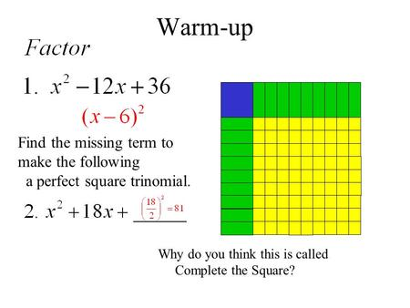Warm-up Find the missing term to make the following a perfect square trinomial. Why do you think this is called Complete the Square?