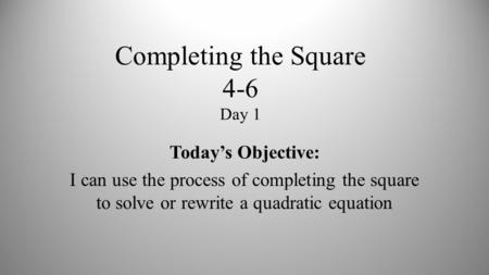 Completing the Square 4-6 Day 1 Today's Objective: I can use the process of completing the square to solve or rewrite a quadratic equation.