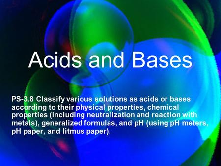Acids and Bases PS-3.8 Classify various solutions as acids or bases according to their physical properties, chemical properties (including neutralization.