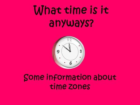 What time is it anyways? Some information about time zones.