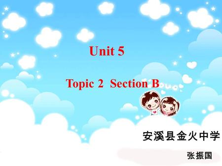 Unit 5 Topic 2 Section B 安溪县金火中学 张振国. 1.Learn to express feelings using simple words. 2.Be able to make some suggestions in right situations. 3.Learn.