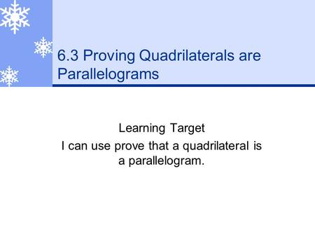 6.3 Proving Quadrilaterals are Parallelograms Learning Target I can use prove that a quadrilateral is a parallelogram.