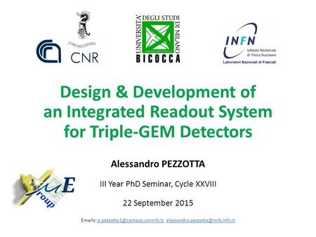 Design & Development of an Integrated Readout System for Triple-GEM Detectors Alessandro PEZZOTTA III Year PhD Seminar, Cycle XXVIII 22 September 2015.