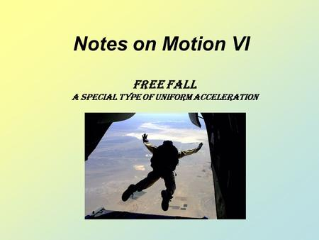 Notes on Motion VI Free Fall A Special type of uniform acceleration.