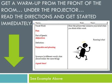 GET A WARM-UP FROM THE FRONT OF THE ROOM… UNDER THE PROJECTOR… READ THE DIRECTIONS AND GET STARTED IMMEDIATELY. See Example Above.