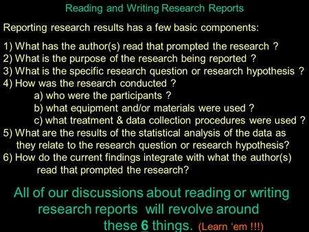 Reading and Writing Research Reports Reporting research results has a few basic components: 1) What has the author(s) read that prompted the research ?