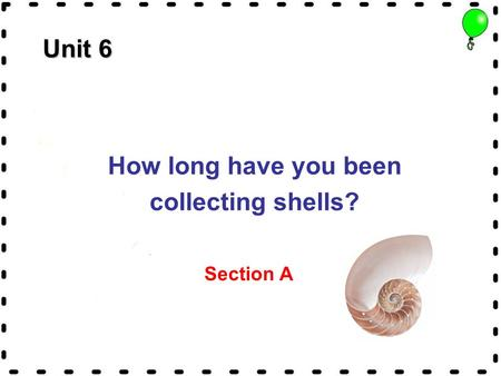 Unit 6 How long have you been collecting shells? Section A.
