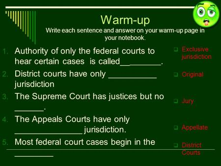Warm-up Write each sentence and answer on your warm-up page in your notebook. 1. Authority of only the federal courts to hear certain cases is called__.