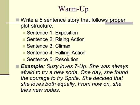 Warm-Up Write a 5 sentence story that follows proper plot structure. Sentence 1: Exposition Sentence 2: Rising Action Sentence 3: Climax Sentence 4: Falling.