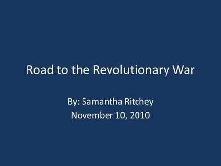 Road to the Revolutionary War By: Samantha Ritchey November 10, 2010.