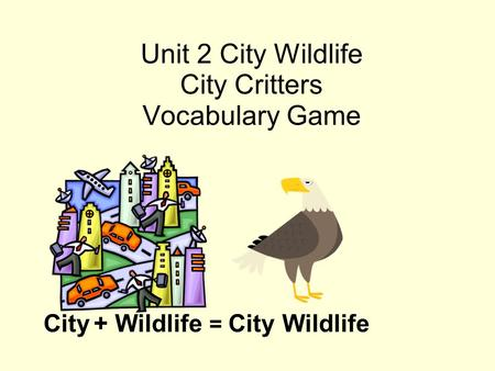 Unit 2 City Wildlife City Critters Vocabulary Game City + Wildlife = City Wildlife.