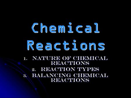 Chemical Reactions 1. Nature of Chemical Reactions 2. Reaction Types 3. Balancing Chemical Reactions.
