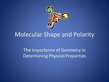 Molecular Shape and Polarity The Importance of Geometry in Determining Physical Properties.