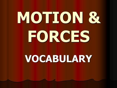 MOTION & FORCES VOCABULARY MOTION The process of continual change in the physical position of an object (distance) relative to reference point ; With.