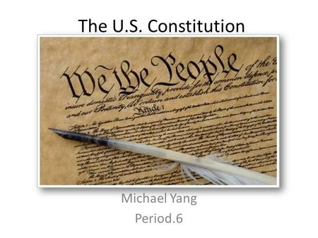 The U.S. Constitution Michael Yang Period.6. Preamble We the people of the United States, in order to form a more perfect union, establish justice, insure.