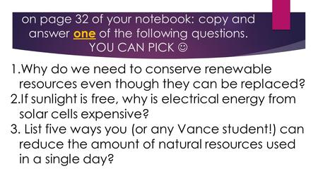 On page 32 of your notebook: copy and answer one of the following questions. YOU CAN PICK 1.Why do we need to conserve renewable resources even though.