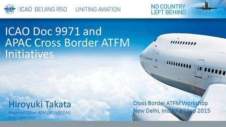 Hiroyuki Takata <strong>Regional</strong> <strong>Officer</strong> ATM (ATFM/CDM) ICAO APAC RSO ICAO Doc 9971 and APAC Cross Border ATFM Initiatives Cross Border ATFM Workshop New <strong>Delhi</strong>,