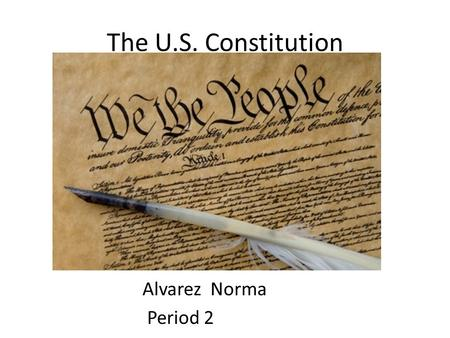 The U.S. Constitution Alvarez Norma Period 2. Preamble We the people of the United states, in order to form a more perfect Union, establish justice, insure.