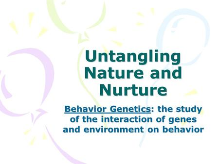 Untangling Nature and Nurture Behavior Genetics: the study of the interaction of genes and environment on behavior.
