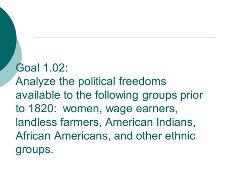Goal 1.02: Analyze the political freedoms available to the following groups prior to 1820: women, wage earners, landless farmers, American Indians, African.