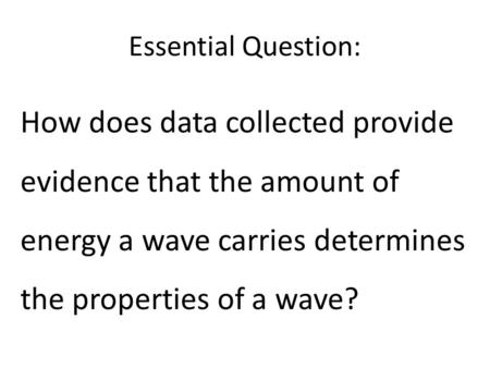 Essential Question: How does data collected provide evidence that the amount of energy a wave carries determines the properties of a wave?