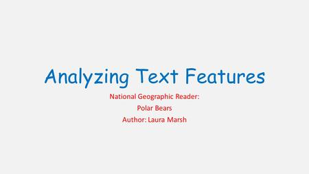 Analyzing Text Features National Geographic Reader: Polar Bears Author: Laura Marsh.