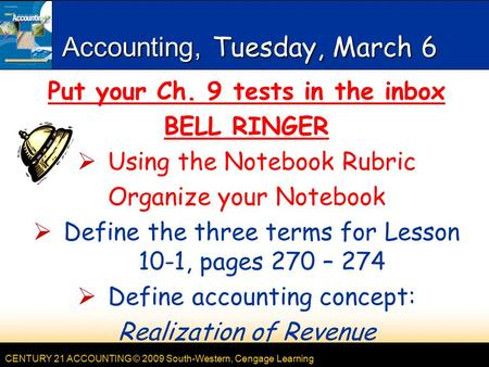 CENTURY 21 ACCOUNTING © 2009 South-Western, Cengage Learning Accounting, Tuesday, March 6 Put your Ch. 9 tests in the inbox BELL RINGER  Using the Notebook.