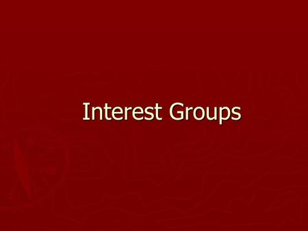 Interest Groups. The Role and Reputation of Interest Groups ► Defining Interest Groups  An organization of people with shared policy goals entering the.