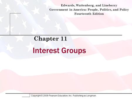 Copyright © 2009 Pearson Education, Inc. Publishing as Longman. Interest Groups Chapter 11 Edwards, Wattenberg, and Lineberry Government in America: People,