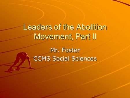 Leaders of the Abolition Movement, Part II Mr. Foster CCMS Social Sciences.